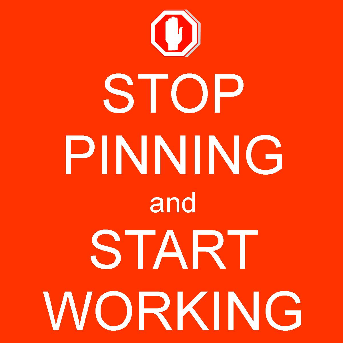 stop pinning and start working